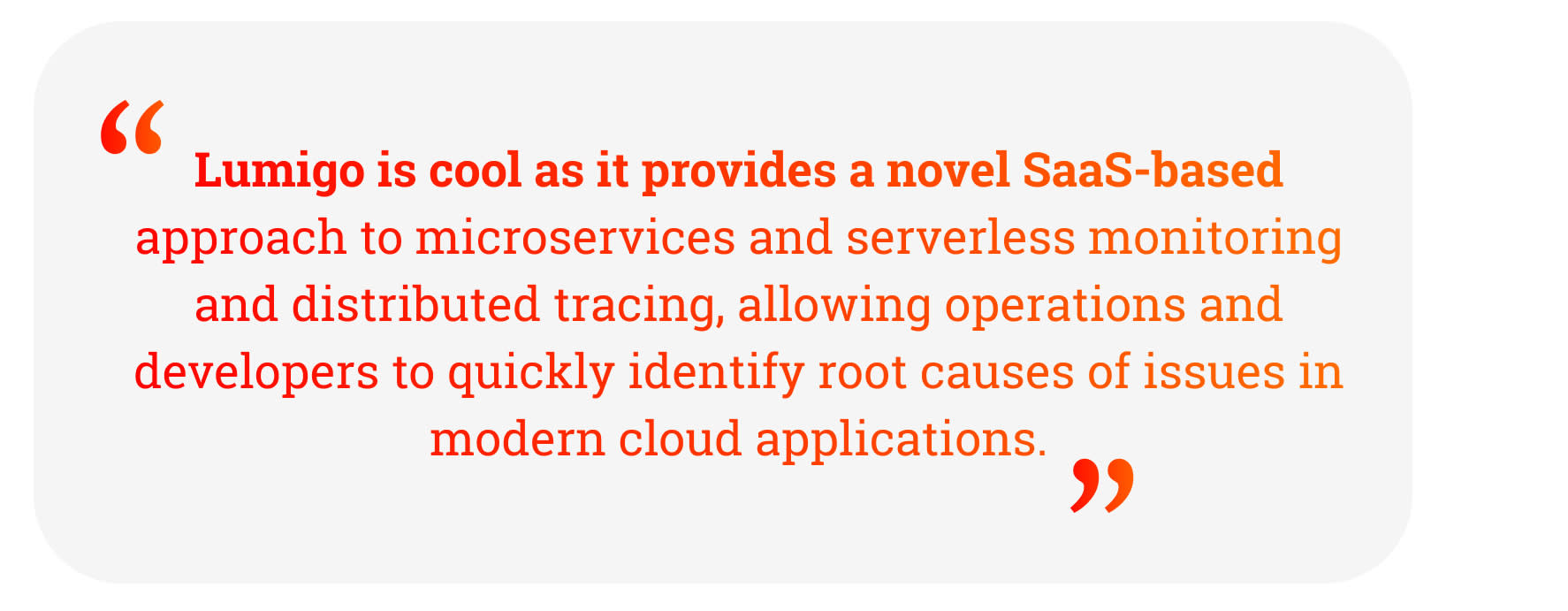 Quote: Lumigo is cool as it provides a novel SaaS-based approach to microservices and serverless monitoring and distributed tracing, allowing operations and developers to quickly identify root causes of issues in modern cloud applications.