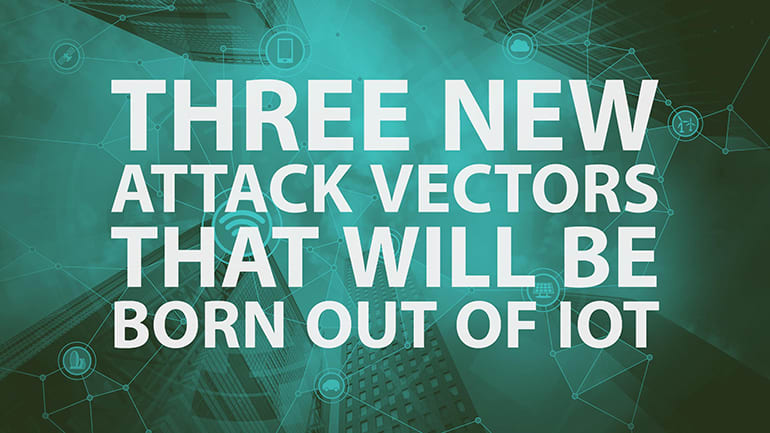 Three New Attack Vectors That Will Be Born Out Of IoT