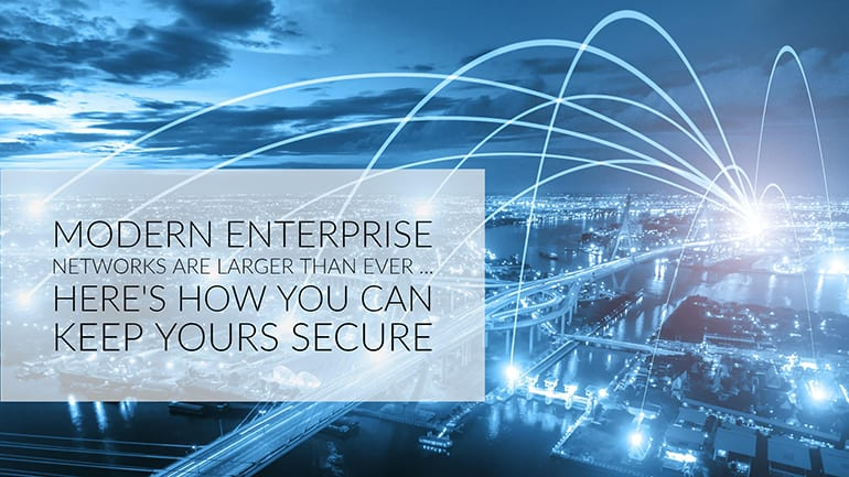 Modern Enterprise Networks Are Larger Than Ever - Here's How You Can Keep Yours Secure