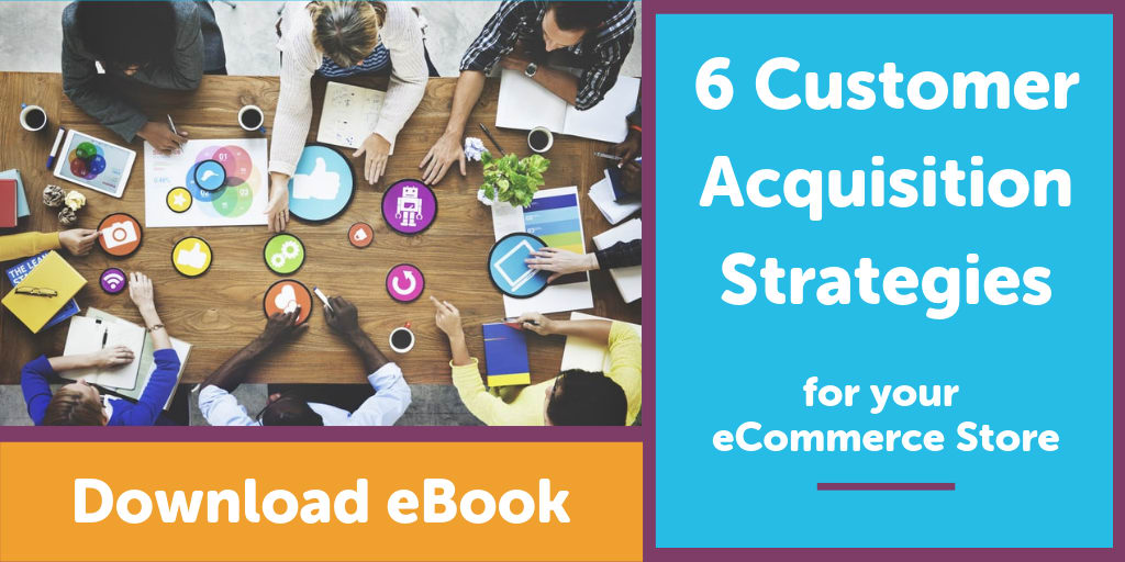 6 Customer Acquisition Strategies for your eCommerce Store - Download eBook!