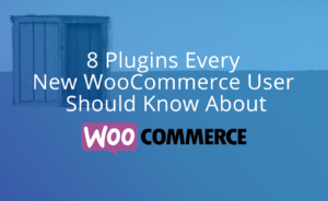 8 Plugins Every New WooCommerce User Should Know About