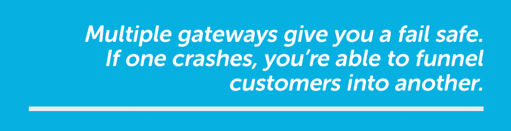 If one gateway crashes you can funnel customers into another.