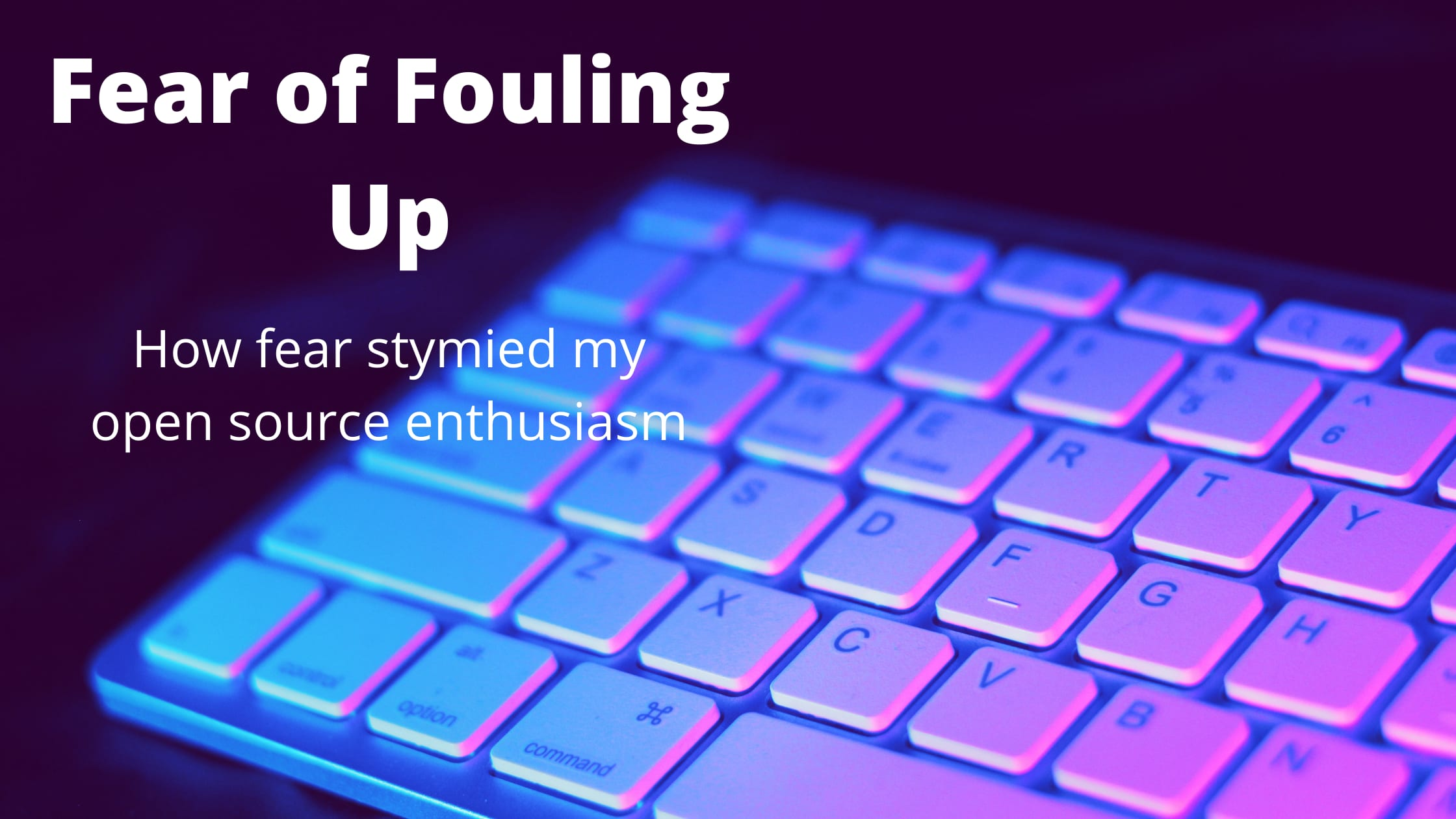 A key board with the title text 'Fear of Fouling Up' and the subtext 'how fear stymied my open source enthusiasm'