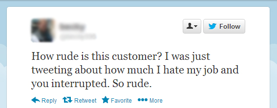 a tweet that says How rude is this customer? I was just tweeting about how much I hate my job and you interrupted. So rude.