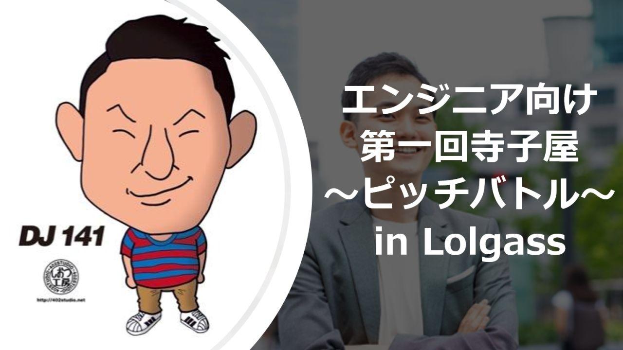 【エンジニア向け】第1回 寺子屋 ~ピッチバトル~ in Lolgass