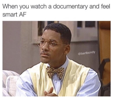 when you watch a documentary and feel smart