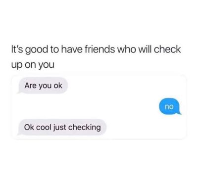 Its good to have friends that will check up on you