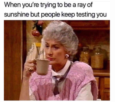 when you are trying to be a ray of sunshine but people keep testing you