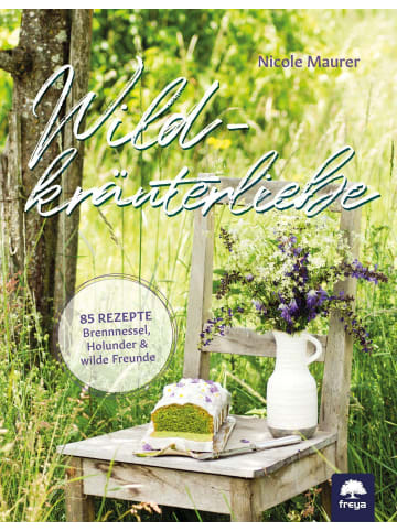 Freya Wildkräuterliebe   85 Rezepte - Brennnessel, Holunder wilde Freunde