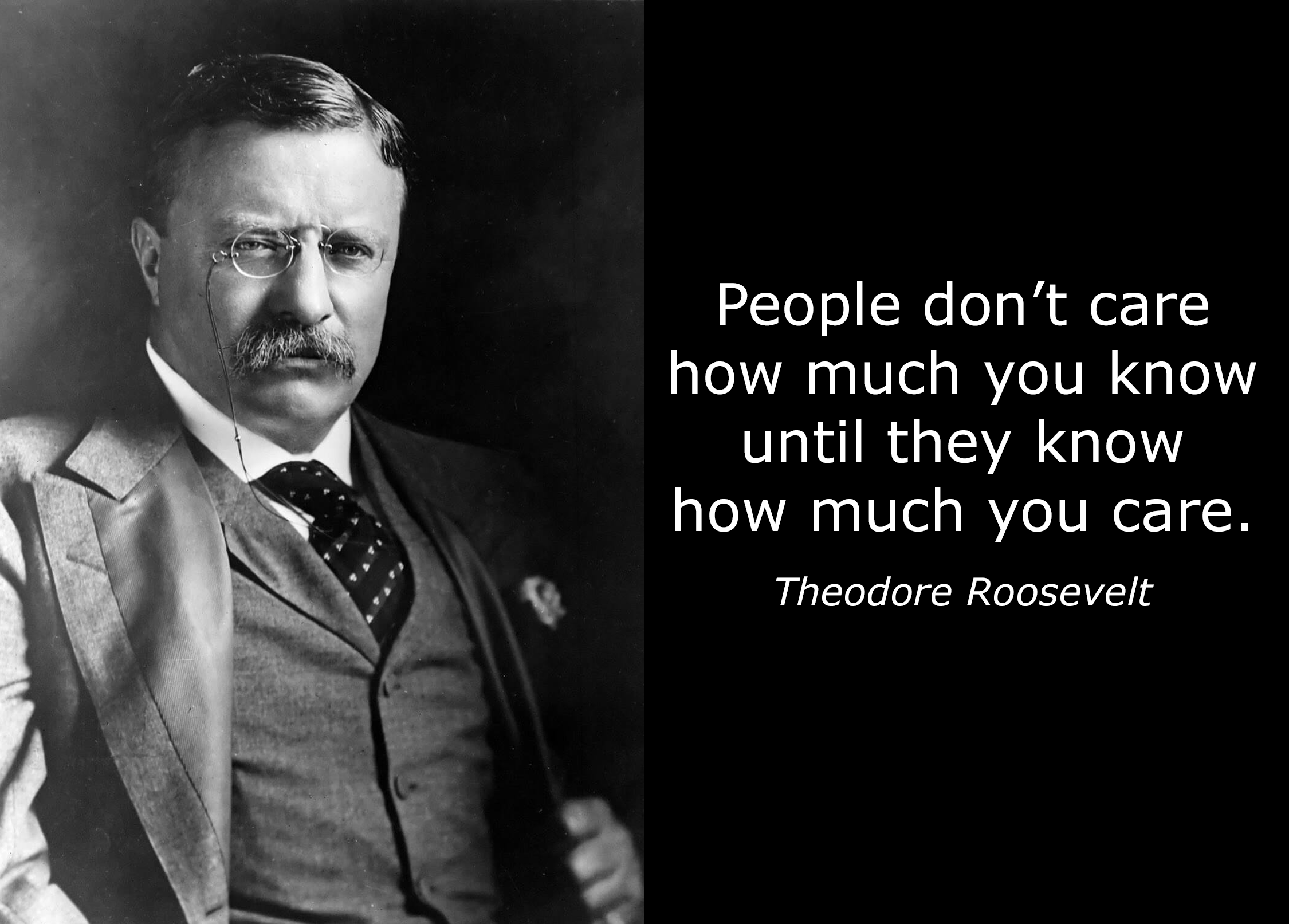 "Theodore Roosevelt: ""People don't care how much you know until they know how much you care."""
