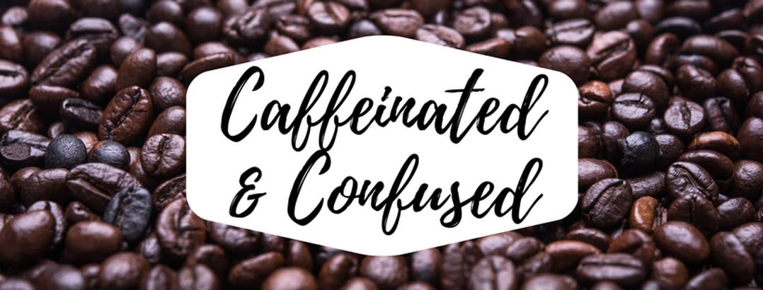 Caffeinated & Confused