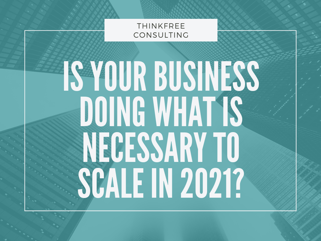 Is Your Business Doing What is Necessary to Scale in 2021?