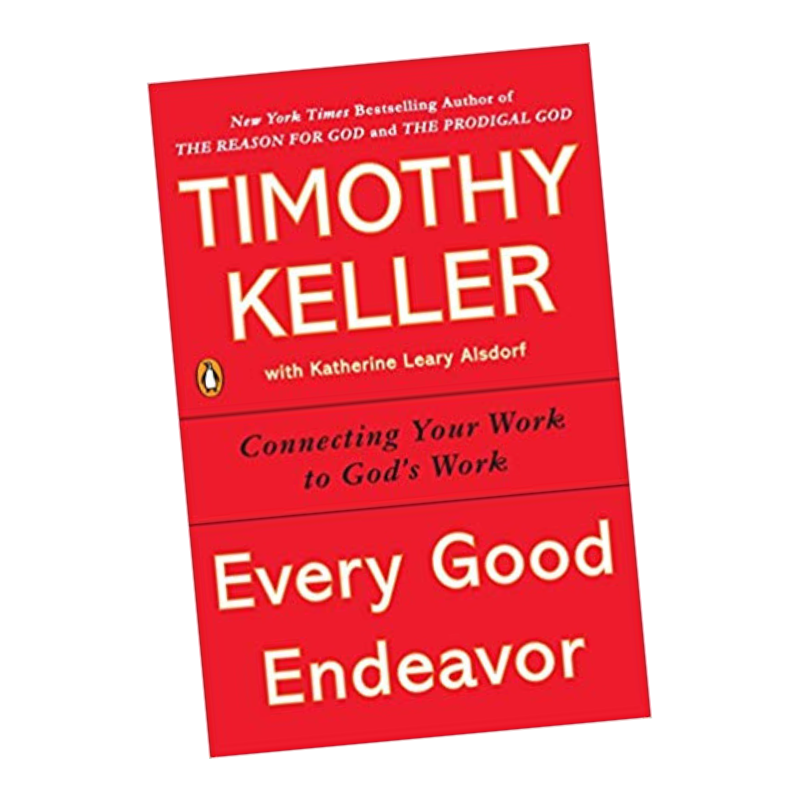 Every Good Endeavor: Connecting Your Work to God's Work [Book]