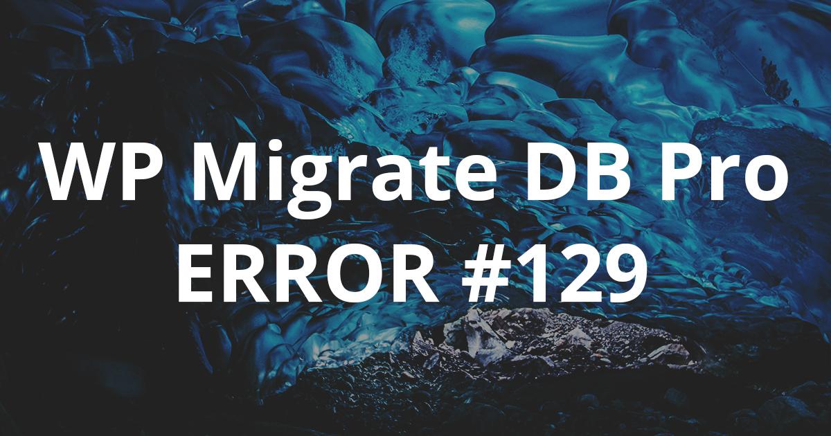 Error #129 WP Migrate DB Pro