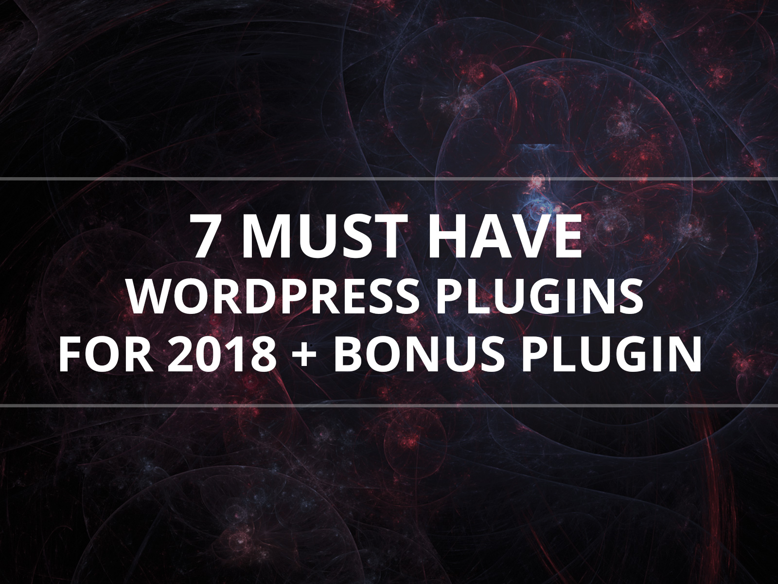 7 Must have WordPress Plugins for 2018 + a Bonus Plugin