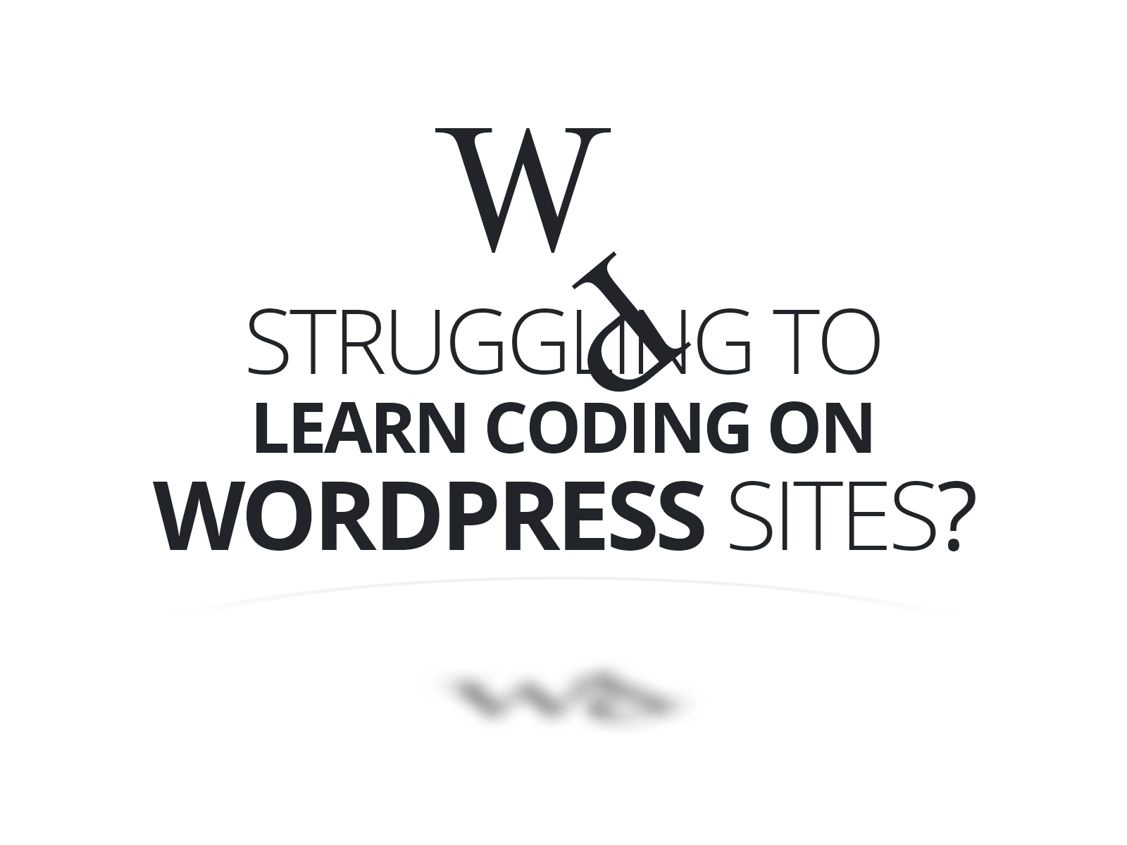 Struggling with Learning to Code Wordpress Websites?