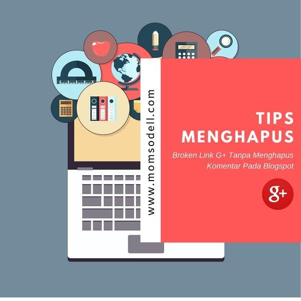 TIPS MENGHAPUS BROKEN LINK G+ TANPA MENGHAPUS KOMENTAR PADA BLOGSPOT