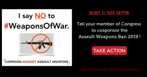 "<a href=""https://action.momsrising.org/cms/view_by_page_id/11410/?source=action"">Tell your U.S. Representative to cosponsor the Assault Weapons Ban 2019!</a>"
