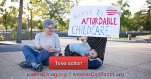 "<a href=""https://action.momsrising.org/cms/view_by_page_id/9800/?source=action"">We need Child Care for All Families Now! </a>"