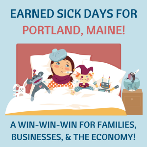 "<a href=""https://action.momsrising.org/sign/PortlandME_EarnedSickDays/?source=action"">Portland City Council: Pass a strong earned sick days ordinance!</a>"