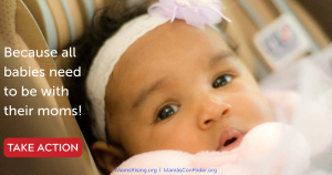 "<a href=""https://action.momsrising.org/cms/view_by_page_id/11413/?source=action"">Babies need to be with their moms!</a>"