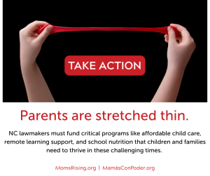"<a href=""https://action.momsrising.org/cms/view_by_page_id/14282/?source=action"">Tell NC lawmakers: emergency funding is needed for child care, remote learning support, & school nutrition</a>"