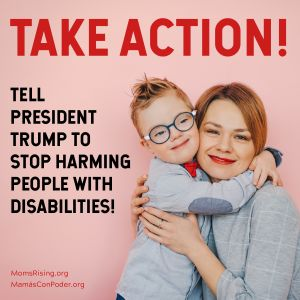 "<a href=""https://action.momsrising.org/cms/view_by_page_id/12625/?source=action"">SIGN OUR PETITION to protect people with disabilities!</a>"