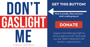 "<a href=""https://action.momsrising.org/cms/view_by_page_id/12872/?source=action"">Donate. Get the button. </a>"