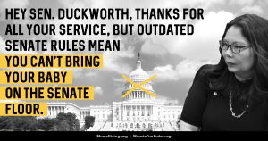 "<a href=""https://action.momsrising.org/cms/view_by_page_id/6953/"">Change the Rules: Allow Senator Duckworth to Do Her Job!</a>"
