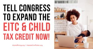 "<a href=""https://action.momsrising.org/cms/view_by_page_id/15623/?source=action"">SIGN our letter to strengthen the EITC and Child Tax Credit!</a>"