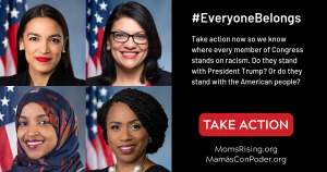 "<a href=""https://action.momsrising.org/cms/view_by_page_id/11205/?source=action"">Every member of Congress must stand up against Trump's racism</a>"