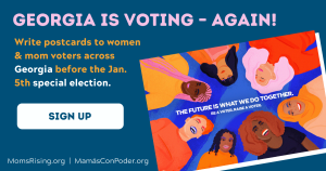 """<a href=""""https://action.momsrising.org/cms/view_by_page_id/14806/?source=action"""">Sign Up to Send #MomsVote Postcards to Georgia!</a>"""