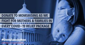 "<a href=""https://action.momsrising.org/donate/GivingTuesdayNow_MomsRising/?source=action"">#GivingTuesdayNow: Support MomsRising's fight for COVID-19 relief</a>"