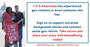 "<a href=""https://action.momsrising.org/cms/view_by_page_id/9561/?source=action"">Take Action and Tell Your Story for Comprehensive Gun Safety Reform </a>"