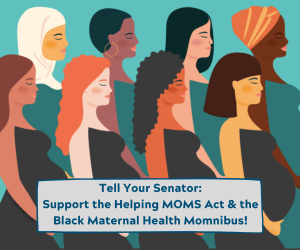 """<a href=""""https://action.momsrising.org/cms/view_by_page_id/14499/?source=action"""">Support the Helping Medicaid Offer Maternity Services Act of 2019 (H.R. 4996) and the Black Maternal Health Momnibus!</a>"""