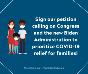 "<a href=""https://action.momsrising.org/cms/view_by_page_id/14939/?source=action"">SIGN NOW to tell the new Congress we need COVID relief!</a>"