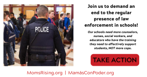 """<a href=""""https://action.momsrising.org/cms/view_by_page_id/13738/?source=action"""">Join us to demand an End to the Regular Presence of Law Enforcement in Schools!</a>"""