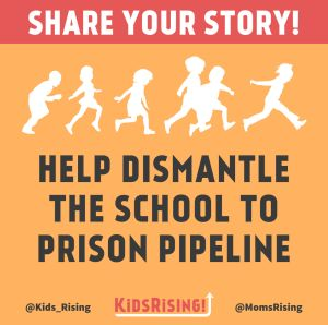 "<a href=""https://action.momsrising.org/cms/view_by_page_id/6669/?source=action"">Share your story and help us dismantle the school to prison pipeline. </a>"