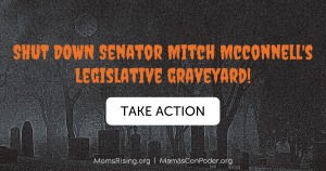 "<a href=""https://action.momsrising.org/cms/view_by_page_id/12142/?source=action"">Tell Senator McConnell: SHUT DOWN the Legislative Graveyard!</a>"