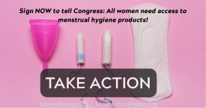 "<a href=""https://action.momsrising.org/cms/view_by_page_id/10639/"">U.S. Congress: Pass the Menstrual Equity for All Act!</a>"