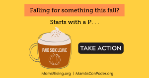 "<a href=""https://action.momsrising.org/cms/view_by_page_id/11935/?source=action"">Tell Congress: Advance Paid Sick Days with the Healthy Families Act!</a>"