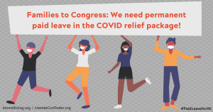 "<a href=""https://action.momsrising.org/cms/view_by_page_id/15173/?source=action"">Congress Must Include Permanent Paid Leave in the Next COVID-19 Relief Package</a>"