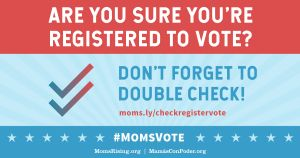 "<a href=""https://action.momsrising.org/cms/view_by_page_id/7941/?source=action"">Are you registered to vote? Check here...</a>"
