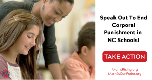 "<a href=""https://action.momsrising.org/cms/view_by_page_id/10850/"">Time to pass a statute banning corporal punishment in North Carolina schools! </a>"