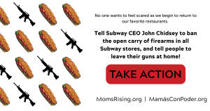 "<a href=""https://action.momsrising.org/cms/view_by_page_id/13555/?source=action"">Quick Action: Tell Subway to Ban the Open Carry of Firearms!</a>"