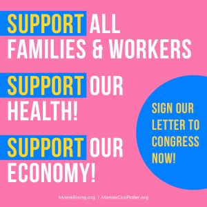 """<a href=""""https://action.momsrising.org/cms/view_by_page_id/13058/?source=action"""">Tell Congress to pass a coronavirus package that boosts families and our economy!</a>"""