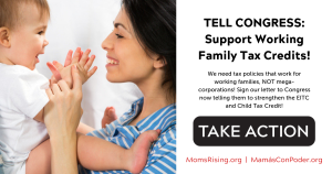 "<a href=""https://action.momsrising.org/cms/view_by_page_id/9750/?source=action"">TELL CONGRESS: Support Working Family Tax Credits!</a>"