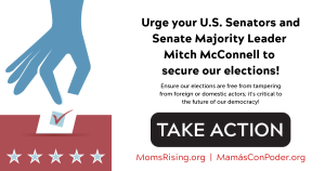 "<a href=""https://action.momsrising.org/cms/view_by_page_id/11217/?source=action"">Urge your U.S. Senators and Senate Majority Leader Mitch McConnell to secure our elections</a>"