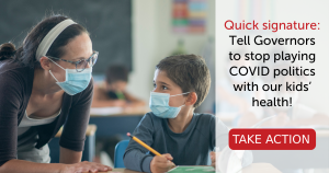 """<a href=""""https://action.momsrising.org/cms/view_by_page_id/19649/?source=action"""">Quick signature: Tell Governors to stop playing COVID politics with our kids' health!</a>"""