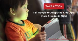 "<a href=""https://action.momsrising.org/cms/view_by_page_id/9209/"">Take Action: Tell Google to adopt the Kids' App Store Standards now!</a>"